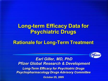 Long-term Efficacy Data for Psychiatric Drugs Rationale for Long-Term Treatment Earl Giller, MD, PhD Pfizer Global Research & Development Long-Term Efficacy.