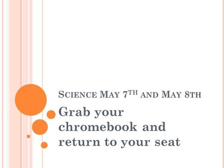 S CIENCE M AY 7 TH <strong>AND</strong> M AY 8 TH Grab your chromebook <strong>and</strong> return to your seat.