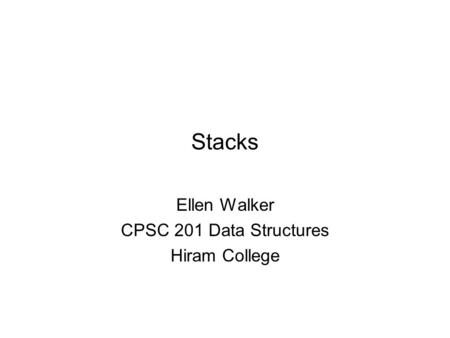 Stacks Ellen Walker CPSC 201 Data Structures Hiram College.