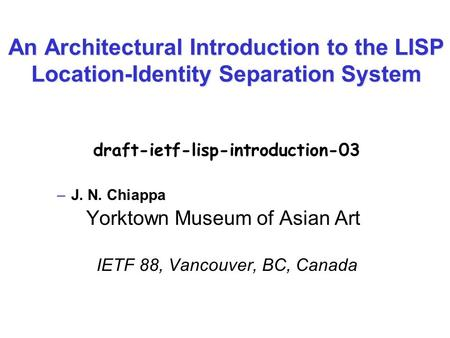 An Architectural Introduction to the LISP Location-Identity Separation System draft-ietf-lisp-introduction-03 –J. N. Chiappa Yorktown Museum of Asian Art.