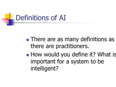 Definitions of AI There are as many definitions as there are practitioners. How would you define it? What is important for a system to be intelligent?