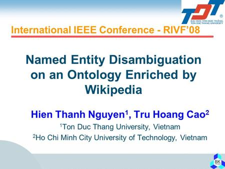 Named Entity Disambiguation on an Ontology Enriched by Wikipedia Hien Thanh Nguyen 1, Tru Hoang Cao 2 1 Ton Duc Thang University, Vietnam 2 Ho Chi Minh.