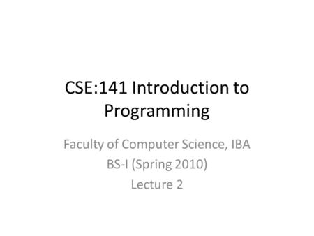 CSE:141 Introduction to Programming Faculty of Computer Science, IBA BS-I (Spring 2010) Lecture 2.