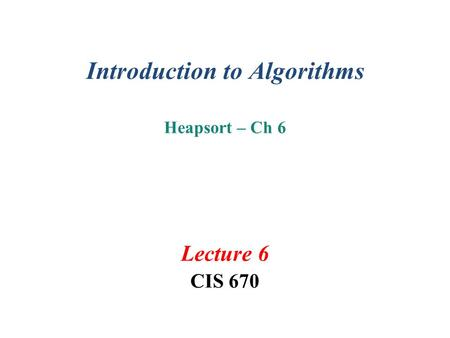 Introduction to Algorithms Heapsort – Ch 6 Lecture 6 CIS 670.