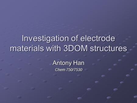 Investigation of electrode materials with 3DOM structures Antony Han Chem 750/7530.