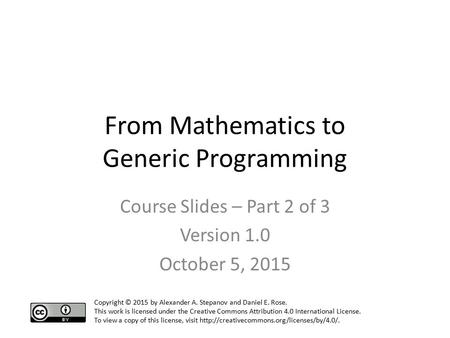 From Mathematics to Generic Programming Course Slides – Part 2 of 3 Version 1.0 October 5, 2015 Copyright © 2015 by Alexander A. Stepanov and Daniel E.