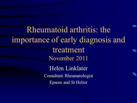 Rheumatoid arthritis: the importance of early diagnosis and treatment November 2011 Helen Linklater Consultant Rheumatologist Epsom and St Helier.