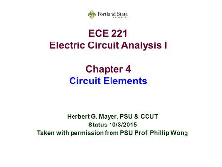 ECE 221 Electric Circuit Analysis I Chapter 4 Circuit Elements Herbert G. Mayer, PSU & CCUT Status 10/3/2015 Taken with permission from PSU Prof. Phillip.