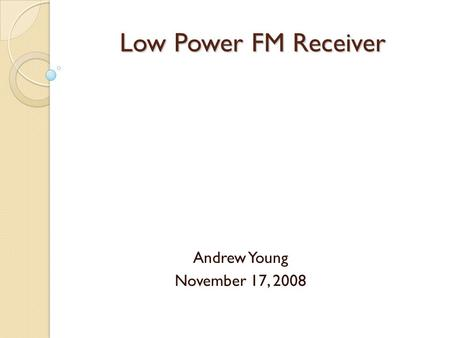 Low Power FM Receiver Andrew Young November 17, 2008.