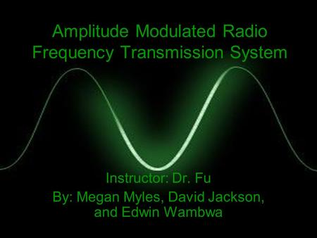 Amplitude Modulated Radio Frequency Transmission System Instructor: Dr. Fu By: Megan Myles, David Jackson, and Edwin Wambwa.