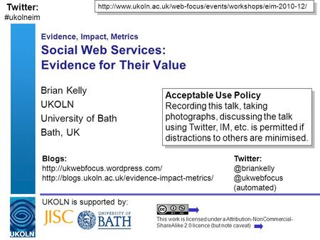 UKOLN is supported by: Evidence, Impact, Metrics Social Web Services: Evidence for Their Value Brian Kelly UKOLN University of Bath Bath, UK