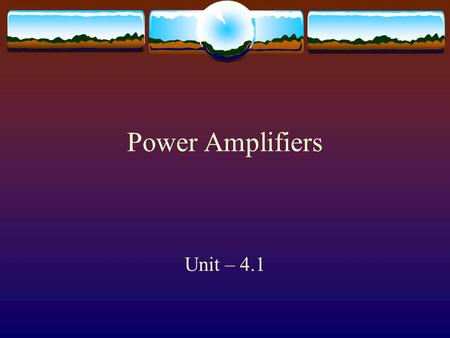 Power Amplifiers Unit – 4.1 Classification of Power Amplifiers  Power amplifiers are classified based on the Q point  If the operating point is chosen.