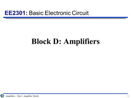 EE2301: Basic Electronic Circuit Amplifiers - Unit 1: Amplifier Model1 Block D: Amplifiers.