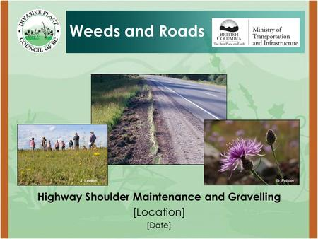 Highway Shoulder Maintenance and Gravelling [Location] [Date] Weeds and Roads D. PolsterJ. Leekie.