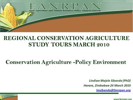 Www.fanrpan.org Conservation Agriculture -Policy Environment REGIONAL CONSERVATION AGRICULTURE STUDY TOURS MARCH 2010 Lindiwe Majele Sibanda (PhD) Harare,