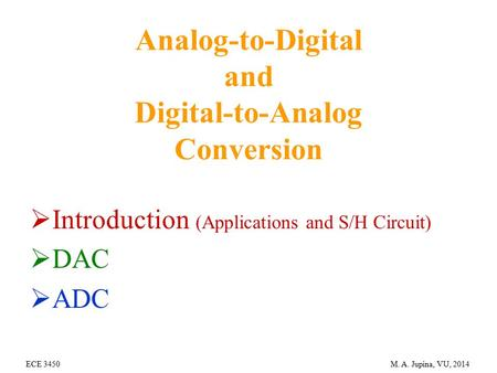 ECE 3450 M. A. Jupina, VU, 2014 Analog-to-Digital and Digital-to-Analog Conversion  Introduction (Applications and S/H Circuit)  DAC  ADC.