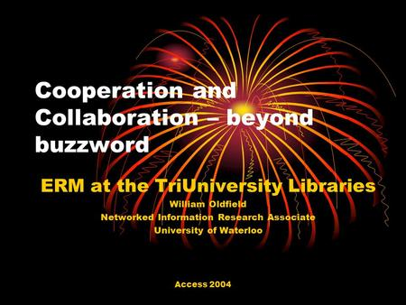 Access 2004 Cooperation and Collaboration – beyond buzzword ERM at the TriUniversity Libraries William Oldfield Networked Information Research Associate.
