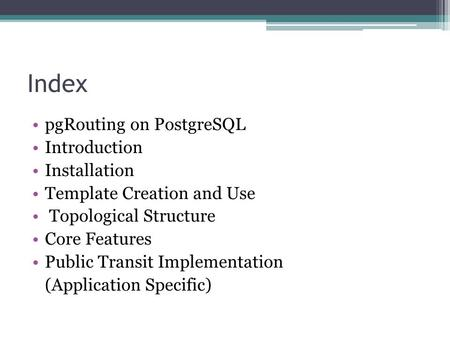 Index pgRouting on PostgreSQL Introduction Installation Template Creation and Use Topological Structure Core Features Public Transit Implementation (Application.