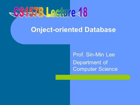 Onject-oriented Database Prof. Sin-Min Lee Department of Computer Science.