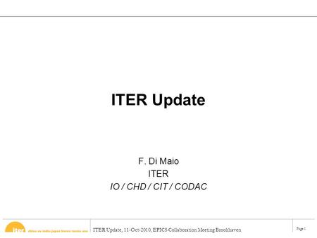 ITER Update, 11-Oct-2010, EPICS Collaboration Meeting Brookhaven Page 1 ITER Update F. Di Maio ITER IO / CHD / CIT / CODAC.