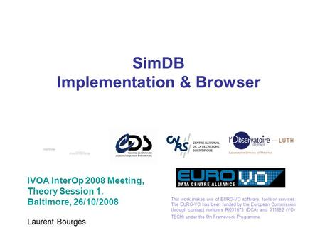 SimDB Implementation & Browser IVOA InterOp 2008 Meeting, Theory Session 1. Baltimore, 26/10/2008 Laurent Bourgès This work makes use of EURO-VO software,
