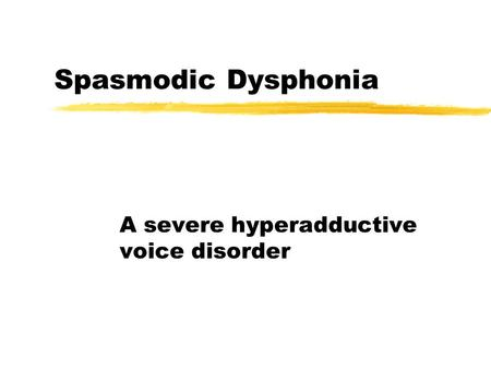 Spasmodic Dysphonia A severe hyperadductive voice disorder.