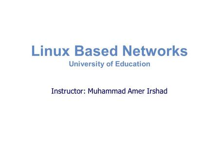 Linux Based Networks University of Education Instructor: Muhammad Amer Irshad.