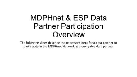 MDPHnet & ESP Data Partner Participation Overview The following slides describe the necessary steps for a data partner to participate in the MDPHnet Network.