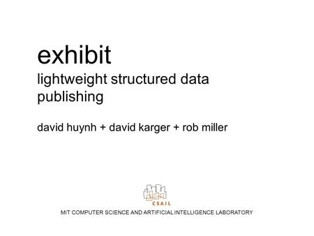 Exhibit lightweight structured data publishing david huynh + david karger + rob miller MIT COMPUTER SCIENCE AND ARTIFICIAL INTELLIGENCE LABORATORY.