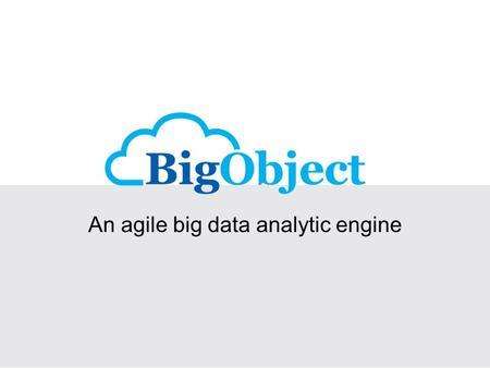 An agile big data analytic engine. The BigObject: What and Why? to analyze big data on real-time basis Mission an agile analytic engine which stores and.