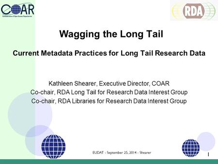 Current Metadata Practices for Long Tail Research Data Kathleen Shearer, Executive Director, COAR Co-chair, RDA Long Tail for Research Data Interest Group.