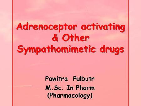 Adrenoceptor activating & Other Sympathomimetic drugs Pawitra Pulbutr M.Sc. In Pharm (Pharmacology)