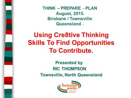 THINK – PREPARE - PLAN August, 2015. Brisbane / Townsville Queensland. Presented by RIC THOMPSON Townsville, North Queensland Using Cre8tive Thinking Skills.