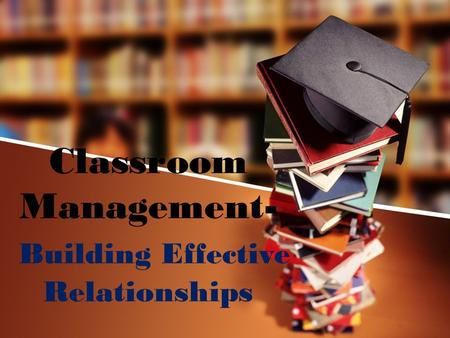 Classroom Management- Building Effective Relationships.