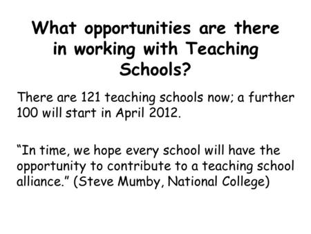 "What opportunities are there in working with Teaching Schools? There are 121 teaching schools now; a further 100 will start in April 2012. ""In time, we."