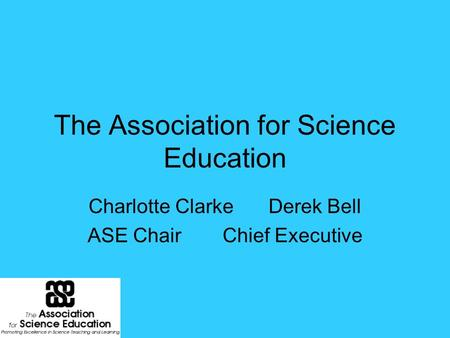 The Association for Science Education Charlotte ClarkeDerek Bell ASE ChairChief Executive.