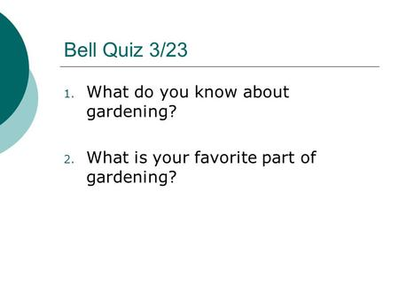 Bell Quiz 3/23 1. What do you know about gardening? 2. What is your favorite part of gardening?