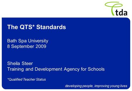 Developing people, improving young lives The QTS* Standards Bath Spa University 8 September 2009 Sheila Steer Training and Development Agency for Schools.