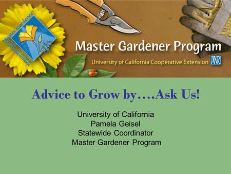 Advice to Grow by….Ask Us! University of California Pamela Geisel Statewide Coordinator Master Gardener Program.