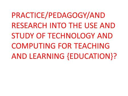 PRACTICE/PEDAGOGY/AND RESEARCH INTO THE USE AND STUDY OF TECHNOLOGY AND COMPUTING FOR TEACHING AND LEARNING {EDUCATION}?