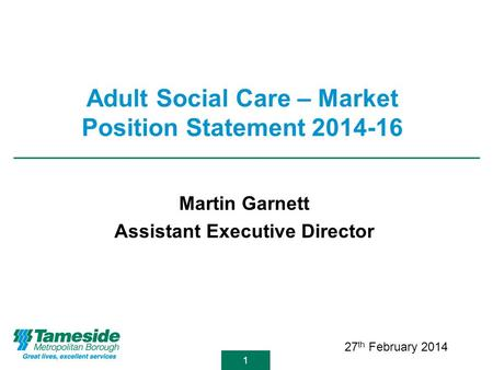 11 Adult Social Care – Market Position Statement 2014-16 Martin Garnett Assistant Executive Director 27 th February 2014.