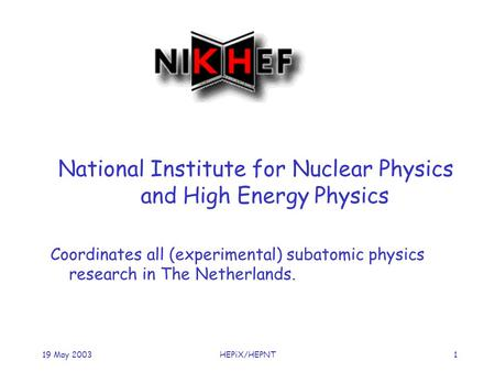 119 May 2003HEPiX/HEPNT National Institute for Nuclear Physics and High Energy Physics Coordinates all (experimental) subatomic physics research in The.