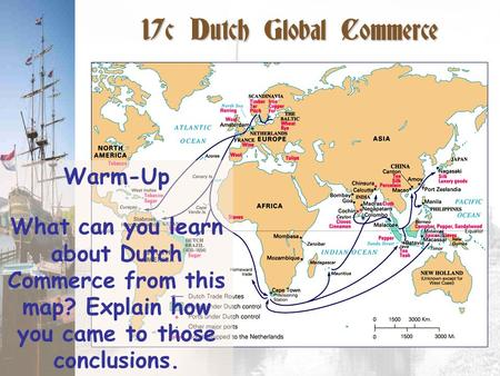 17c Dutch Global Commerce Warm-Up What can you learn about Dutch Commerce from this map? Explain how you came to those conclusions.