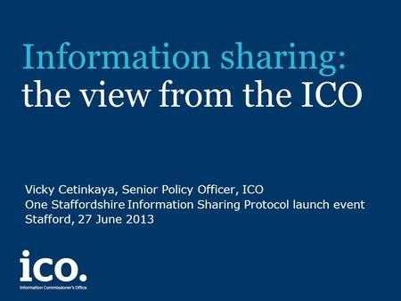 Information sharing: the view from the ICO Vicky Cetinkaya, Senior Policy Officer, ICO One Staffordshire Information Sharing Protocol launch event Stafford,