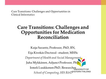 Care Transitions: Challenges and Opportunities for Medication Reconciliation Kaija Saranto, Professor, PhD, RN, Eija Kivekäs Doctoral –student, MHSc Department.