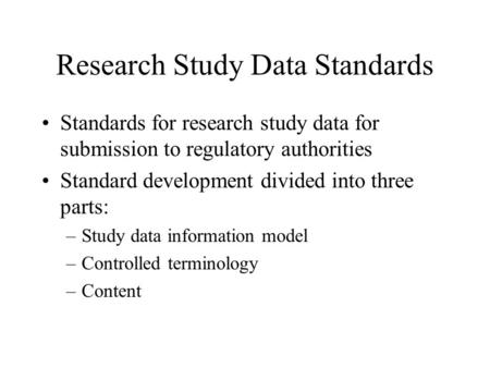 Research Study Data Standards Standards for research study data for submission to regulatory authorities Standard development divided into three parts: