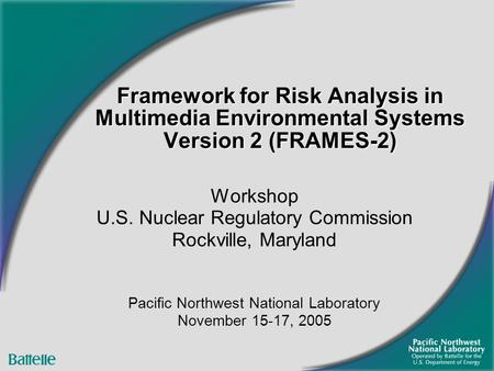 Framework for Risk Analysis in Multimedia Environmental Systems Version 2 (FRAMES-2) Workshop U.S. Nuclear Regulatory Commission Rockville, Maryland Pacific.