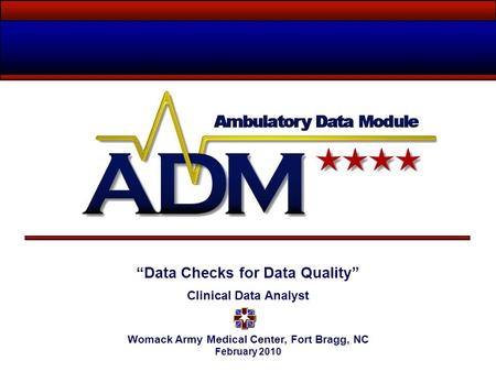 """Data Checks for Data Quality"" Clinical Data Analyst Womack Army Medical Center, Fort Bragg, NC February 2010."