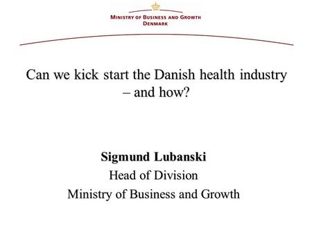 Can we kick start the Danish health industry – and how? Sigmund Lubanski Head of Division Ministry of Business and Growth.