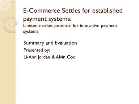 E-Commerce Settles for established payment systems: Limited market potential for innovative payment systems Summary and Evaluation Presented by: Li-Ann.